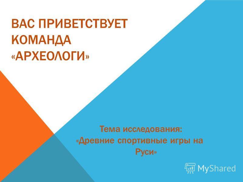 ВАС ПРИВЕТСТВУЕТ КОМАНДА «АРХЕОЛОГИ» Тема исследования: «Древние спортивные игры на Руси»
