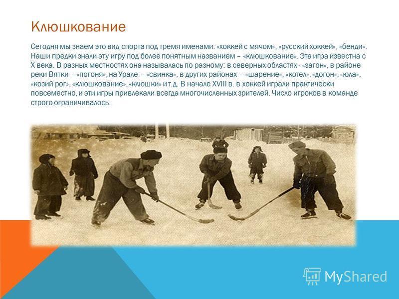 Сегодня мы знаем это вид спорта под тремя именами: «хоккей с мячом», «русский хоккей», «бенди». Наши предки знали эту игру под более понятным названием – «клюшкование». Эта игра известна с X века. В разных местностях она называлась по разному: в севе