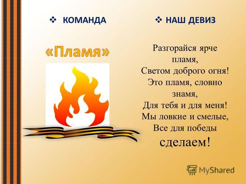 НАШ ДЕВИЗ Разгорайся ярче пламя, Светом доброго огня! Это пламя, словно знамя, Для тебя и для меня! Мы ловкие и смелые, Все для победы сделаем!