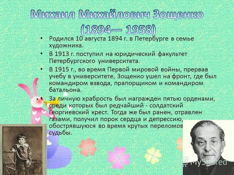 Родился 10 августа 1894 г. в Петербурге в семье художника. В 1913 г. поступил на юридический факультет Петербургского университета. В 1915 г., во время Первой мировой войны, прервав учебу в университете, Зощенко ушел на фронт, где был командиром взво