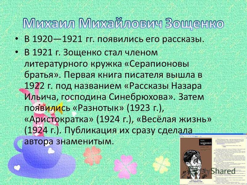 В 19201921 гг. появились его рассказы. В 1921 г. Зощенко стал членом литературного кружка «Серапионовы братья». Первая книга писателя вышла в 1922 г. под названием «Рассказы Назара Ильича, господина Синебрюхова». Затем появились «Разнотык» (1923 г.),