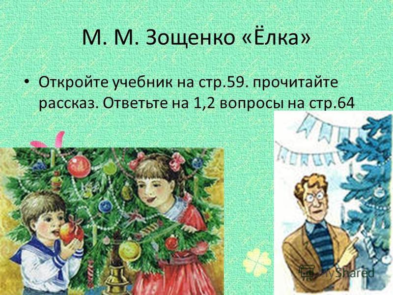 М. М. Зощенко «Ёлка» Откройте учебник на стр.59. прочитайте рассказ. Ответьте на 1,2 вопросы на стр.64