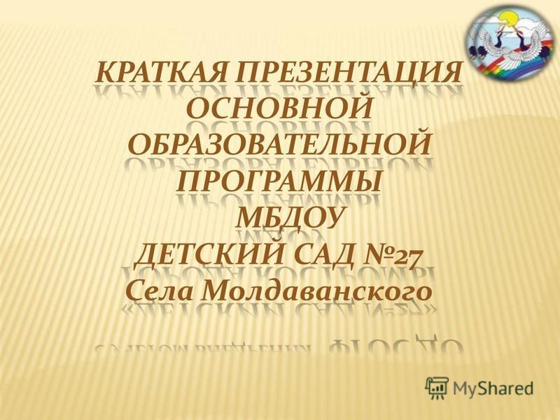 КРАТКАЯ ПРЕЗЕНТАЦИЯ ОСНОВНОЙ ОБРАЗОВАТЕЛЬНОЙ ПРОГРАММЫ МБДОУ ДЕТСКИЙ САД 27 Села Молдаванского