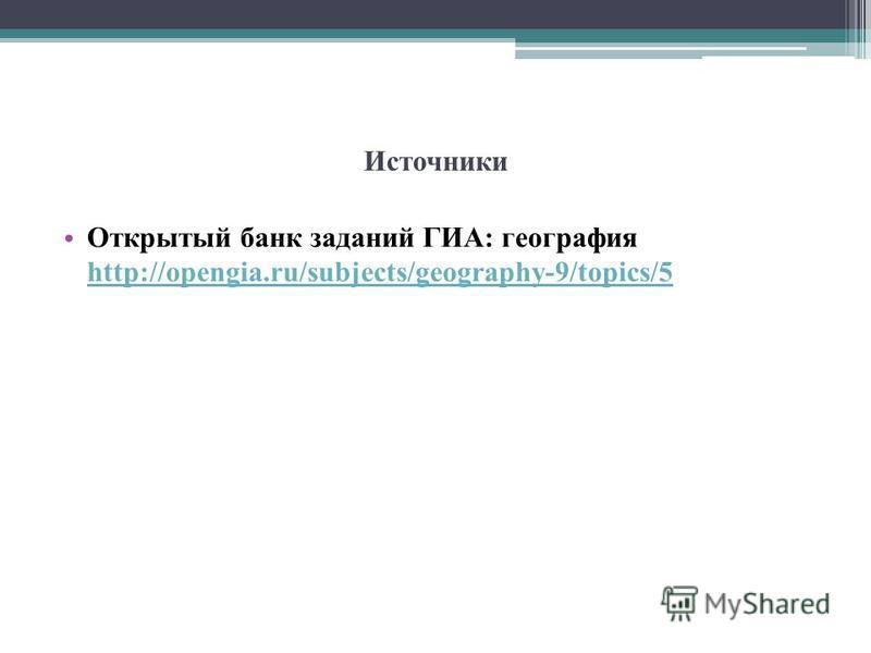 Источники Открытый банк заданий ГИА: география http://opengia.ru/subjects/geography-9/topics/5 http://opengia.ru/subjects/geography-9/topics/5