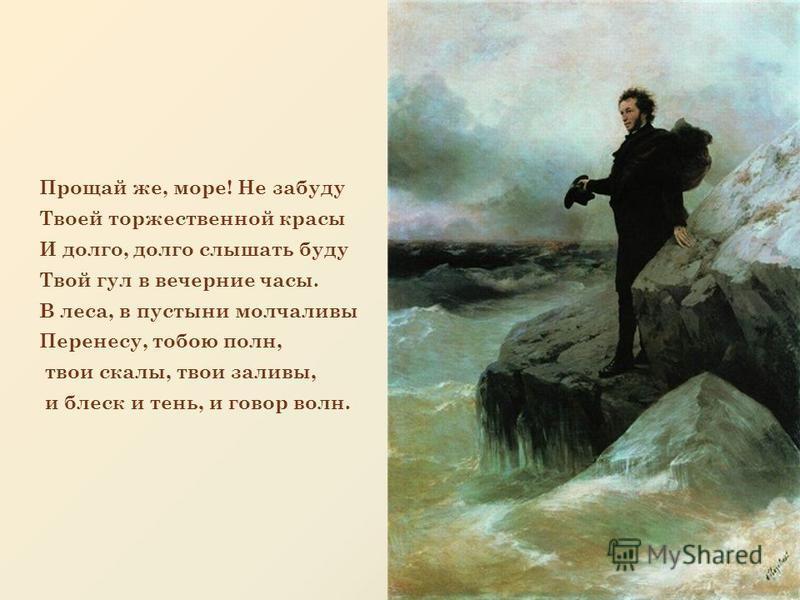 Прощай же, море! Не забуду Твоей торжественной красы И долго, долго слышать буду Твой гул в вечерние часы. В леса, в пустыни молчаливы Перенесу, тобою полн, твои скалы, твои заливы, и блеск и тень, и говор волн.