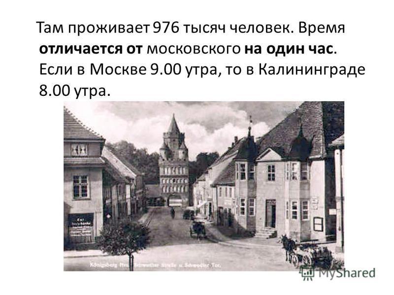 Там проживает 976 тысяч человек. Время отличается от московского на один час. Если в Москве 9.00 утра, то в Калининграде 8.00 утра.