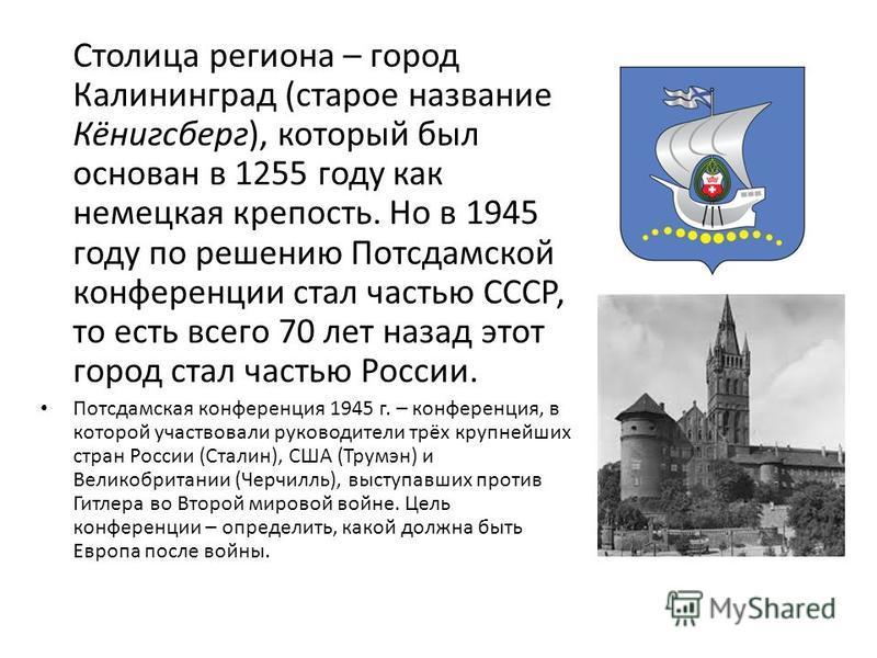 Столица региона – город Калининград (старое название Кёнигсберг), который был основан в 1255 году как немецкийая крепость. Но в 1945 году по решению Потсдамской конференции стал частью СССР, то есть всего 70 лет назад этот город стал частью России. П