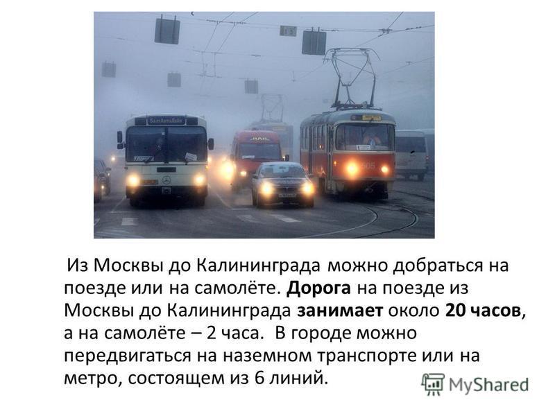 Из Москвы до Калининграда можно добраться на поезде или на самолёте. Дорога на поезде из Москвы до Калининграда занимает около 20 часов, а на самолёте – 2 часа. В городе можно передвигаться на наземном транспорте или на метро, состоящем из 6 линий.