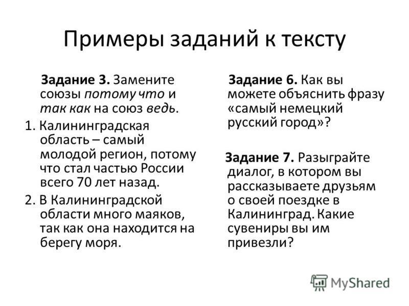 Примеры заданий к тексту Задание 3. Замените союзы потому что и так как на союз ведь. 1. Калининградская область – самый молодой регион, потому что стал частью России всего 70 лет назад. 2. В Калининградской области много маяков, так как она находитс