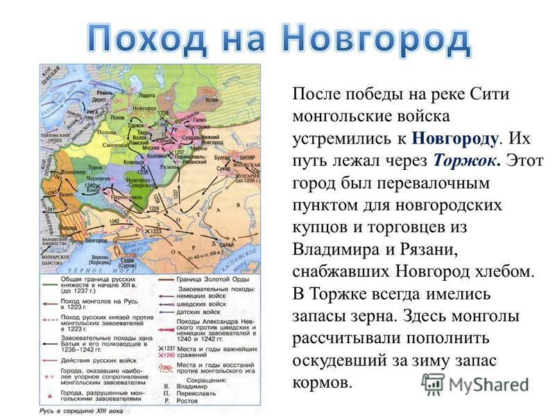 После победы на реке Сити монгольские войска устремились к Новгороду. Их путь лежал через Торжок. Этот город был перевалочным пунктом для новгородских купцов и торговцев из Владимира и Рязани, снабжавших Новгород хлебом. В Торжке всегда имелись запас