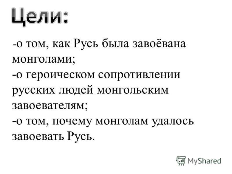 - о том, как Русь была завоёвана монголами; -о героическом сопротивлении русских людей монгольским завоевателям; -о том, почему монголам удалось завоевать Русь.