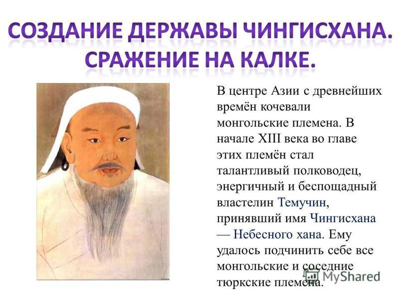В центре Азии с древнейших времён кочевали монгольские племена. В начале XIII века во главе этих племён стал талантливый полководец, энергичный и беспощадный властелин Темучин, принявший имя Чингисхана Небесного хана. Ему удалось подчинить себе все м