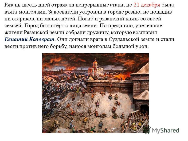 Рязань шесть дней отражала непрерывные атаки, но 21 декабря была взята монголами. Завоеватели устроили в городе резню, не пощадив ни стариков, ни малых детей. Погиб и рязанский князь со своей семьёй. Город был стёрт с лица земли. По преданию, уцелевш