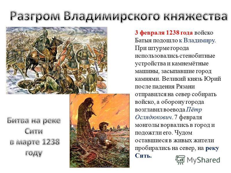 3 февраля 1238 года войско Батыя подошло к Владимиру. При штурме города использовались стенобитные устройства и камнемётные машины, засыпавшие город камнями. Великий князь Юрий после падения Рязани отправился на север собирать войско, а оборону город