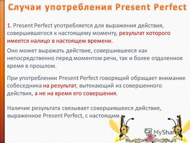 1. Present Perfect употребляется для выражения действия, совершившегося к настоящему моменту, результат которого имеется налицо в настоящем времени. Оно может выражать действие, совершившееся как непосредственно перед моментом речи, так и более отдал
