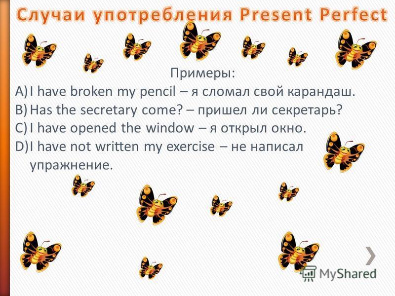Примеры: A)I have broken my pencil – я сломал свой карандаш. B)Has the secretary come? – пришел ли секретарь? C)I have opened the window – я открыл окно. D)I have not written my exercise – не написал упражнение.