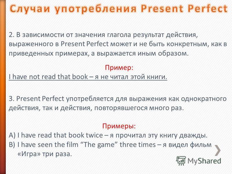 2. В зависимости от значения глагола результат действия, выраженного в Present Perfect может и не быть конкретным, как в приведенных примерах, а выражается иным образом. Пример: I have not read that book – я не читал этой книги. 3. Present Perfect уп