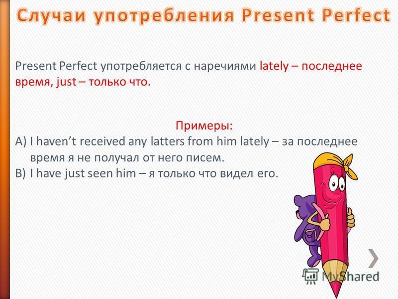 Present Perfect употребляется с наречиями lately – последнее время, just – только что. Примеры: A)I havent received any latters from him lately – за последнее время я не получал от него писем. B)I have just seen him – я только что видел его.