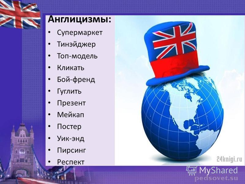 Англицизмы: Супермаркет Тинэйджер Топ-модель Кликать Бой-френд Гуглить Презент Мейкап Постер Уик-энд Пирсинг Респект