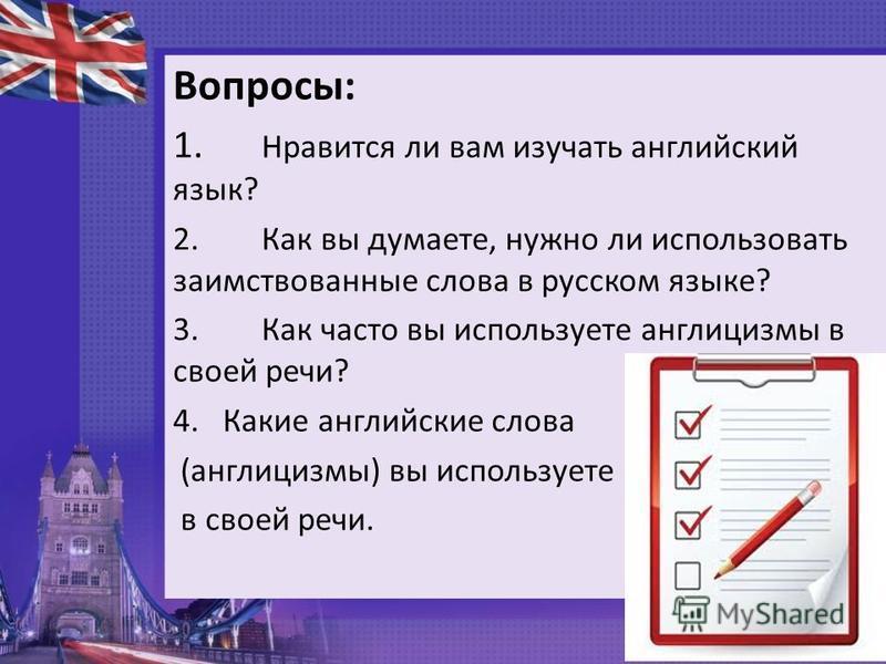 Вопросы: 1. Нравится ли вам изучать английский язык? 2. Как вы думаете, нужно ли использовать заимствованные слова в русском языке? 3. Как часто вы используете англицизмы в своей речи? 4. Какие английские слова (англицизмы) вы используете в своей реч