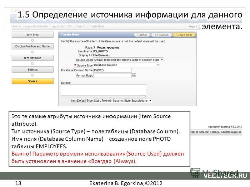 Ekaterina B. Egorkina,©2012 13 VEELTECH.RU Это те самые атрибуты источника информации (Item Source attribute). Тип источника (Source Type) – поле таблицы (Database Column). Имя поля (Database Column Name) – созданное поле PHOTO таблицы EMPLOYEES. Важ