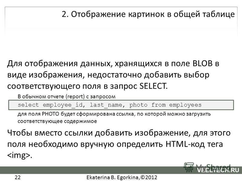 Ekaterina B. Egorkina,©2012 22 VEELTECH.RU Для отображения данных, хранящихся в поле BLOB в виде изображения, недостаточно добавить выбор соответствующего поля в запрос SELECT. В обычном отчете (report) с запросом select employee_id, last_name, photo