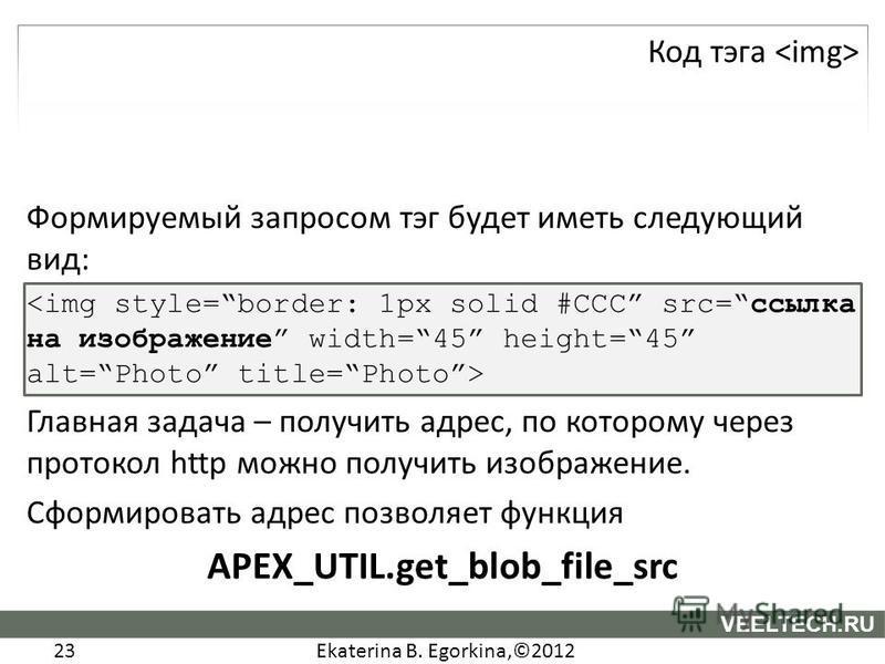 Ekaterina B. Egorkina,©2012 23 VEELTECH.RU Формируемый запросом тэг будет иметь следующий вид: Главная задача – получить адрес, по которому через протокол http можно получить изображение. Сформировать адрес позволяет функция APEX_UTIL.get_blob_file_s