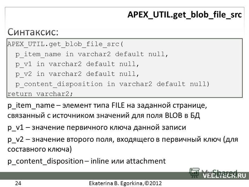 Ekaterina B. Egorkina,©2012 24 VEELTECH.RU Синтаксис: APEX_UTIL.get_blob_file_src( p_item_name in varchar2 default null, p_v1 in varchar2 default null, p_v2 in varchar2 default null, p_content_disposition in varchar2 default null) return varchar2; p_