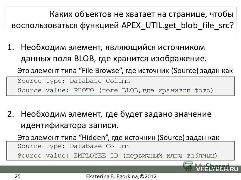 Ekaterina B. Egorkina,©2012 25 VEELTECH.RU 1. Необходим элемент, являющийся источником данных поля BLOB, где хранится изображение. Это элемент типа File Browse, где источник (Source) задан как Source type: Database Column Source value: PHOTO (поле BL