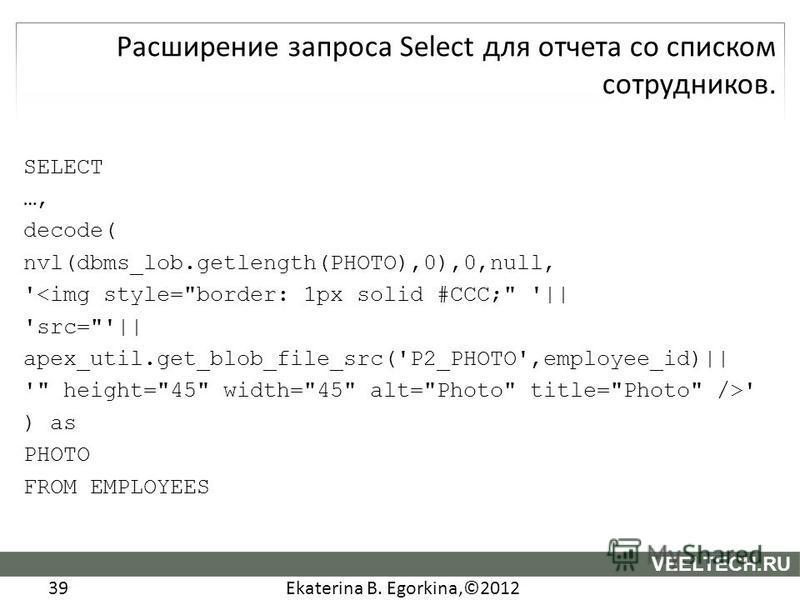 Ekaterina B. Egorkina,©2012 39 VEELTECH.RU SELECT …, decode( nvl(dbms_lob.getlength(PHOTO),0),0,null, '<img style=