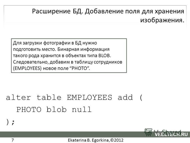 Ekaterina B. Egorkina,©2012 7 VEELTECH.RU alter table EMPLOYEES add ( PHOTO blob null ); Для загрузки фотографии в БД нужно подготовить место. Бинарная информация такого рода хранится в объектах типа BLOB. Следовательно, добавим в таблицу сотрудников