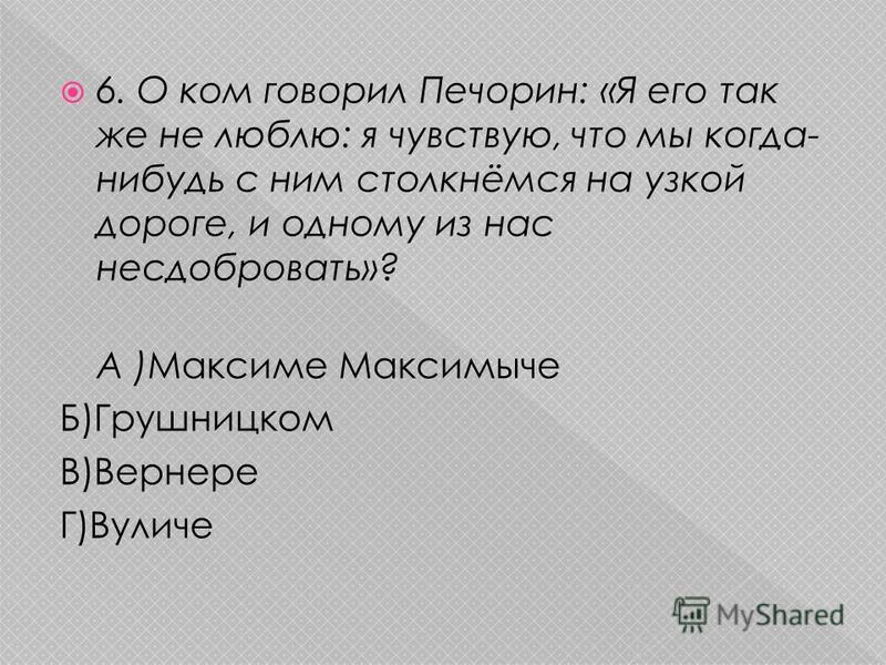 6. О ком говорил Печорин: «Я его так же не люблю: я чувствую, что мы когда- нибудь с ним столкнёмся на узкой дороге, и одному из нас несдобровать»? А )Максиме Максимыче Б)Грушницком В)Вернере Г)Вуличе