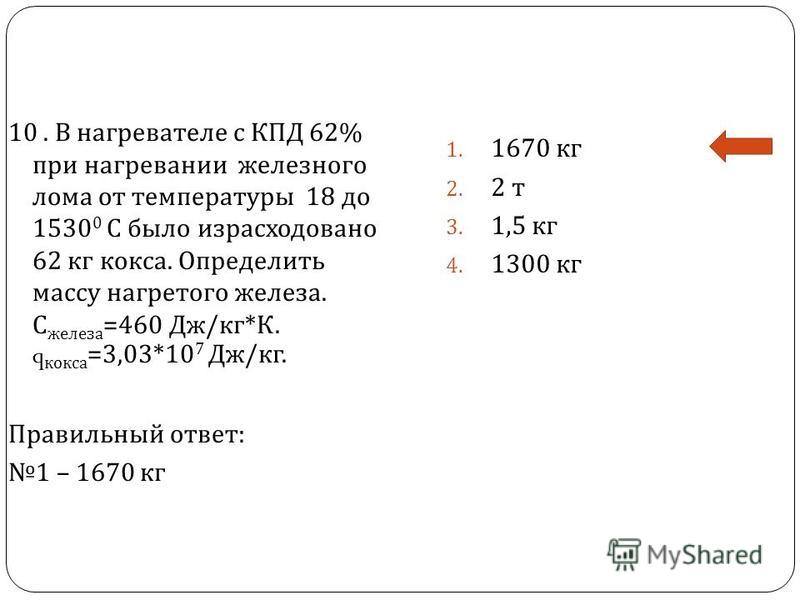 10. В нагревателе с КПД 62% при нагревании железного лома от температуры 18 до 1530 0 С было израсходовано 62 кг кокса. Определить массу нагретого железа. С железа =460 Дж / кг * К. q кокса =3,03*10 7 Дж / кг. Правильный ответ : 1 – 1670 кг 1. 1670 к