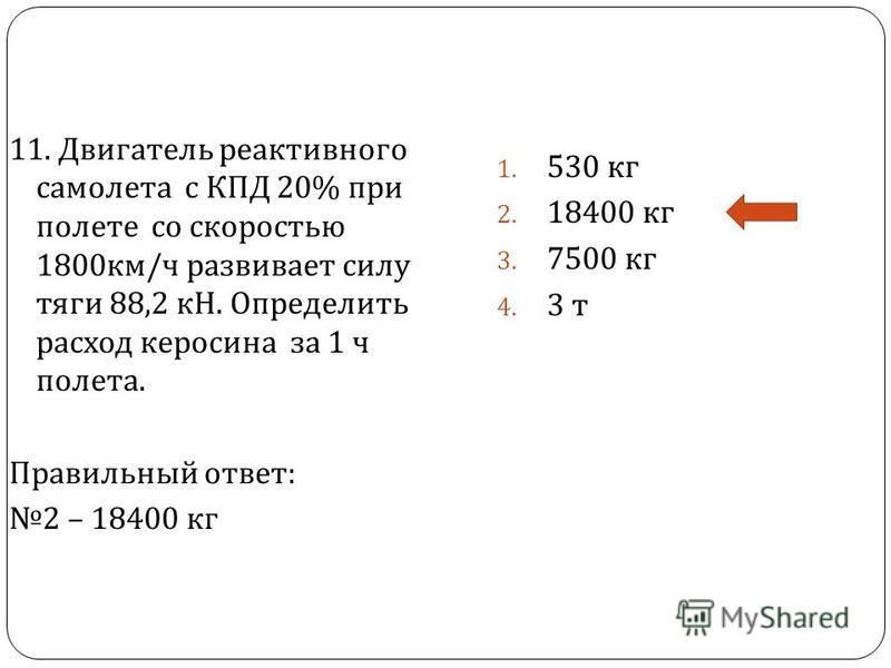 11. Двигатель реактивного самолета с КПД 20% при полете со скоростью 1800 км / ч развивает силу тяги 88,2 кН. Определить расход керосина за 1 ч полета. Правильный ответ : 2 – 18400 кг 1. 530 кг 2. 18400 кг 3. 7500 кг 4. 3 т