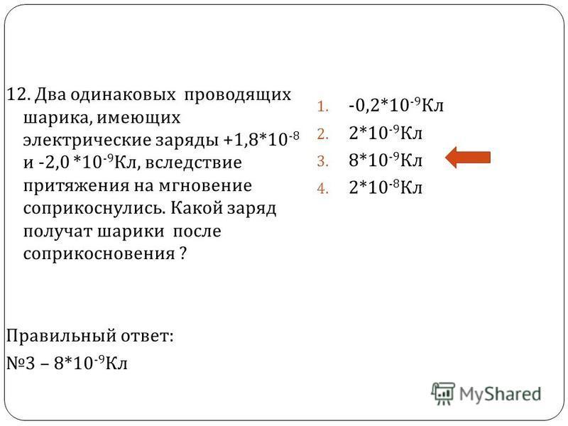 12. Два одинаковых проводящих шарика, имеющих электрические заряды +1,8*10 -8 и -2,0 *10 -9 Кл, вследствие притяжения на мгновение соприкоснулись. Какой заряд получат шарики после соприкосновения ? Правильный ответ : 3 – 8*10 -9 Кл 1. -0,2*10 -9 Кл 2
