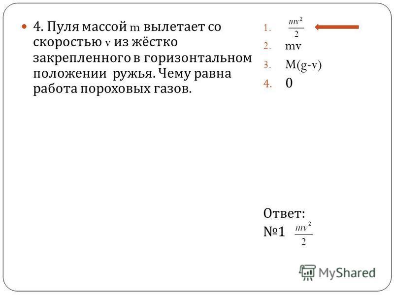 4. Пуля массой m вылетает со скоростью v из жёстко закрепленного в горизонтальном положении ружья. Чему равна работа пороховых газов. 1. 2. mv 3. M(g-v) 4. 0 Ответ : 1