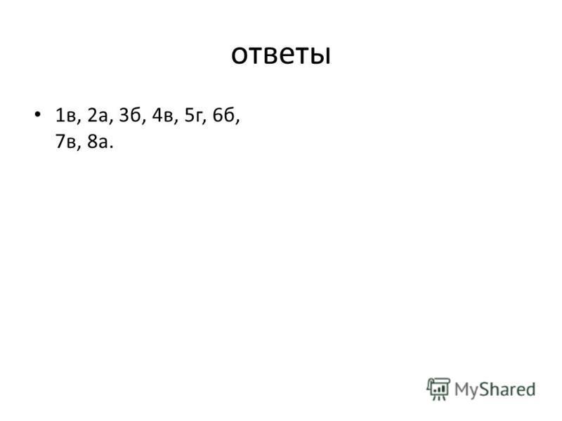 ответы 1 в, 2 а, 3 б, 4 в, 5 г, 6 б, 7 в, 8 а.