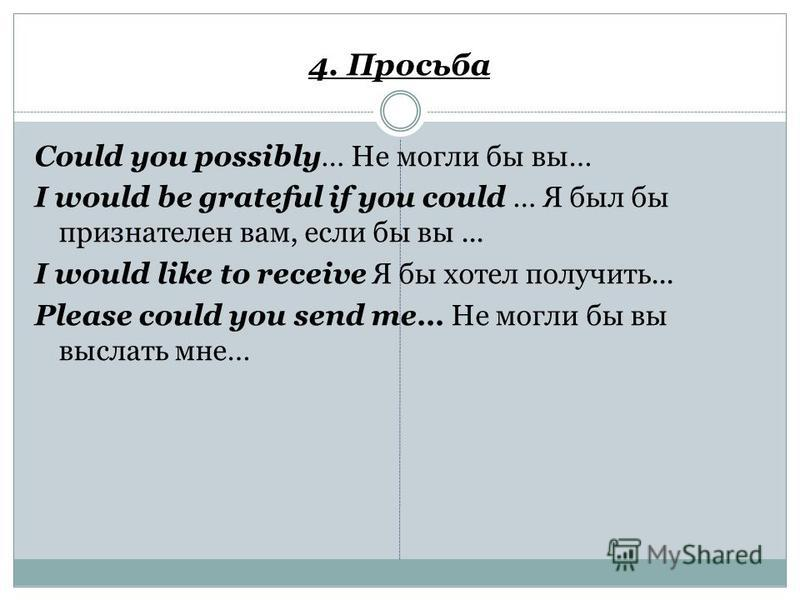 4. Просьба Could you possibly… Не могли бы вы… I would be grateful if you could … Я был бы признателен вам, если бы вы... I would like to receive Я бы хотел получить... Please could you send me… Не могли бы вы выслать мне…