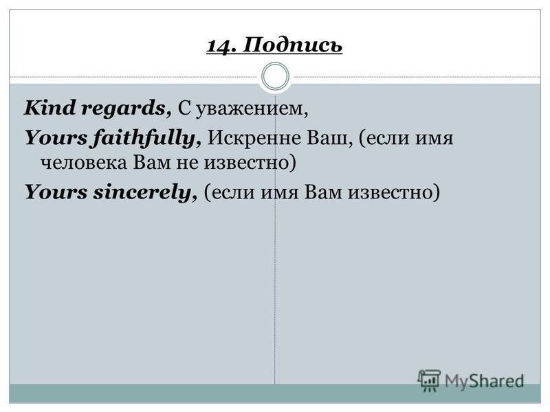 14. Подпись Kind regards, С уважением, Yours faithfully, Искренне Ваш, (если имя человека Вам не известно) Yours sincerely, (если имя Вам известно)