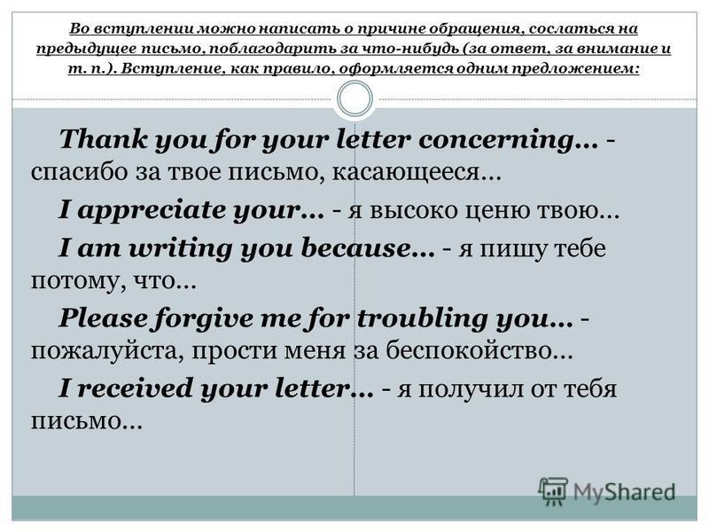 Во вступлении можно написать о причине обращения, сослаться на предыдущее письмо, поблагодарить за что-нибудь (за ответ, за внимание и т. п.). Вступление, как правило, оформляется одним предложением: Thank you for your letter concerning… - спасибо за