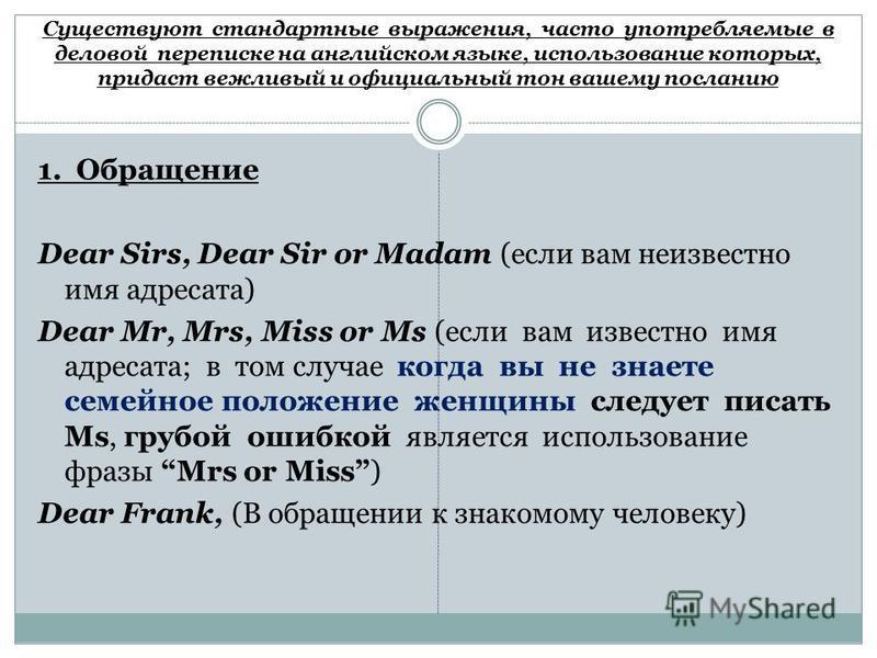 Существуют стандартные выражения, часто употребляемые в деловой переписке на английском языке, использование которых, придаст вежливый и официальный тон вашему посланию 1. Обращение Dear Sirs, Dear Sir or Madam (если вам неизвестно имя адресата) Dear