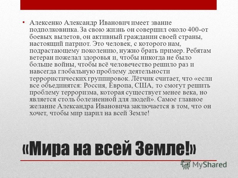 «Мира на всей Земле!» Алексенко Александр Иванович имеет звание подполковника. За свою жизнь он совершил около 400-от боевых вылетов, он активный гражданин своей страны, настоящий патриот. Это человек, с которого нам, подрастающему поколению, нужно б