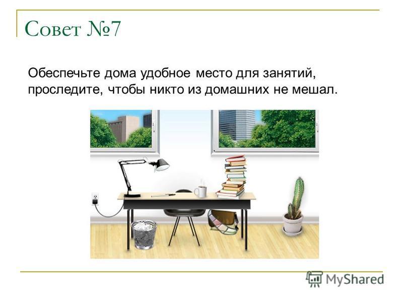 Совет 7 Обеспечьте дома удобное место для занятий, проследите, чтобы никто из домашних не мешал.