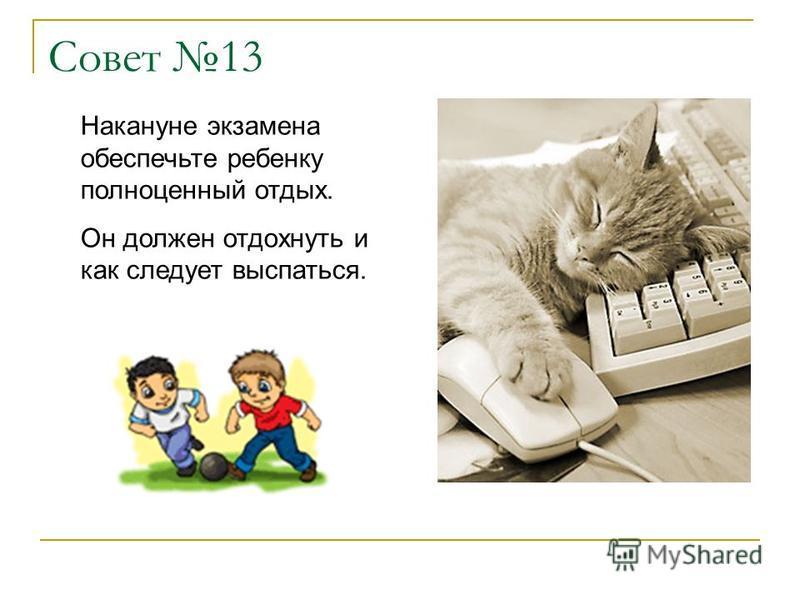 Совет 13 Накануне экзамена обеспечьте ребенку полноценный отдых. Он должен отдохнуть и как следует выспаться.