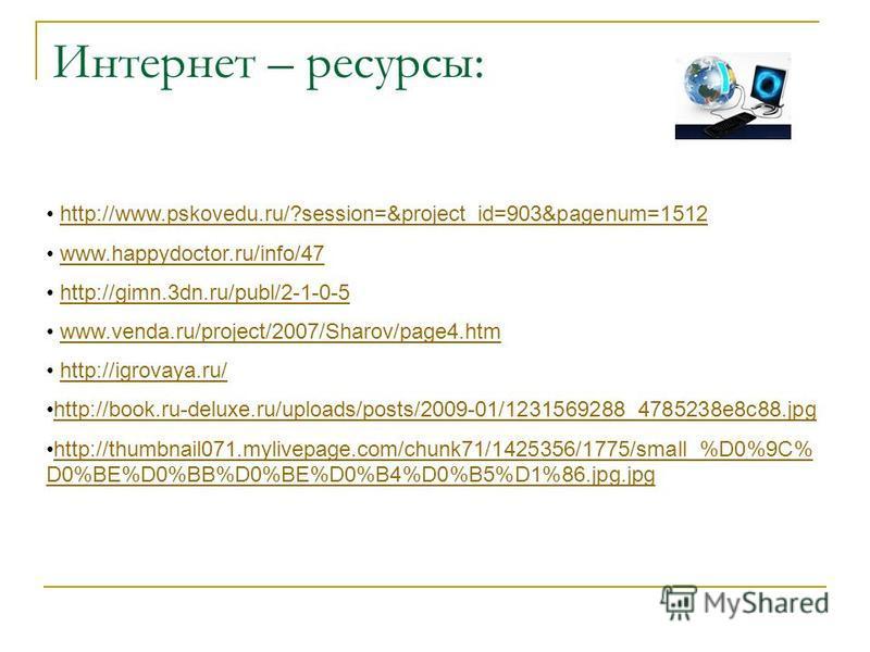 Интернет – ресурсы: http://www.pskovedu.ru/?session=&project_id=903&pagenum=1512 www.happydoctor.ru/info/47 http://gimn.3dn.ru/publ/2-1-0-5 www.venda.ru/project/2007/Sharov/page4. htm http://igrovaya.ru/ http://book.ru-deluxe.ru/uploads/posts/2009-01