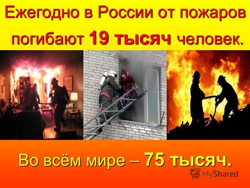 Во всём мире – 75 тысяч. Ежегодно в России от пожаров погибают 19 тысяч человек. погибают 19 тысяч человек.