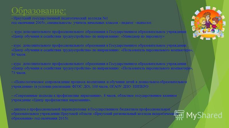Образование: - Иркутский государственный педагогический колледж 1 год окончания 2005 г., специальность- учитель начальных классов - педагог –психолог. - курс дополнительного профессионального образования в Государственном образовательном учреждении «
