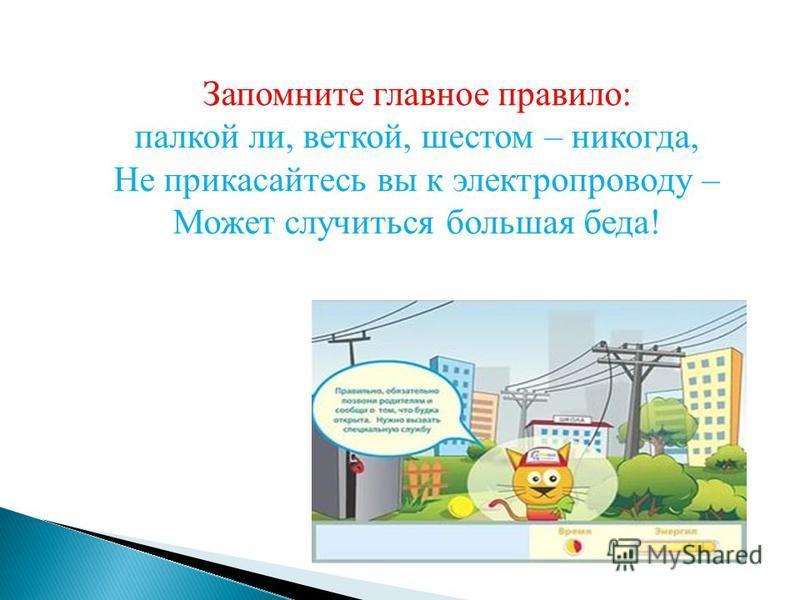 Запомните главное правило: палкой ли, веткой, шестом – никогда, Не прикасайтесь вы к электропроводу – Может случиться большая беда!