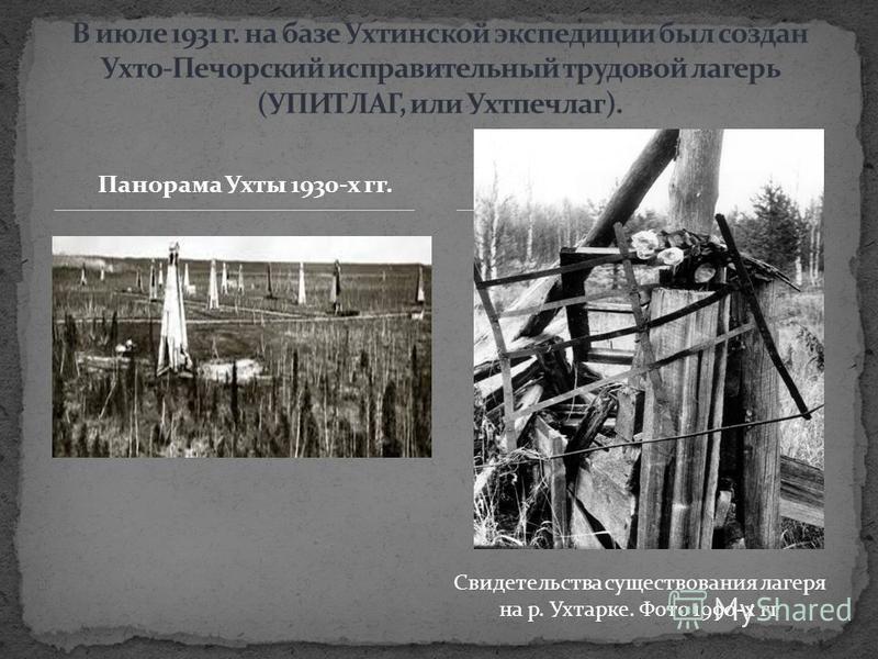 Панорама Ухты 1930-х гг. Панорама Ухты 1930-х гг Свидетельства существования лагеря на р. Ухтарке. Фото 1990-х гг