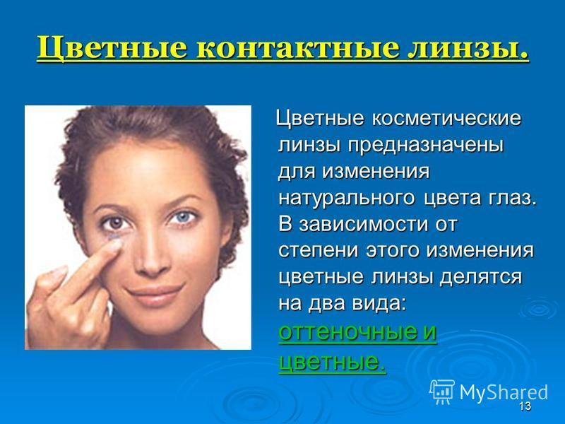 13 Цветные контактные линзы. Цветные косметические линзы предназначены для изменения натурального цвета глаз. В зависимости от степени этого изменения цветные линзы делятся на два вида: оттеночные и цветные. Цветные косметические линзы предназначены